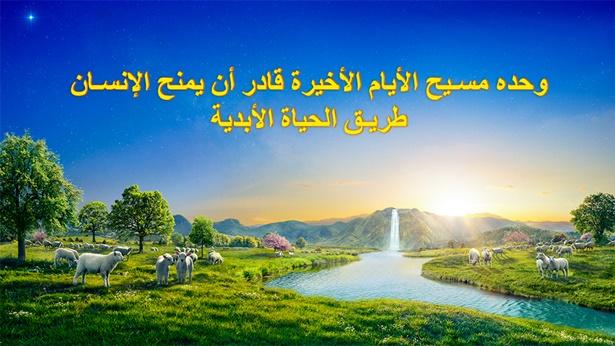 وحده مسيح الأيام الأخيرة قادر أن يمنح الإنسان طريق الحياة الأبدية